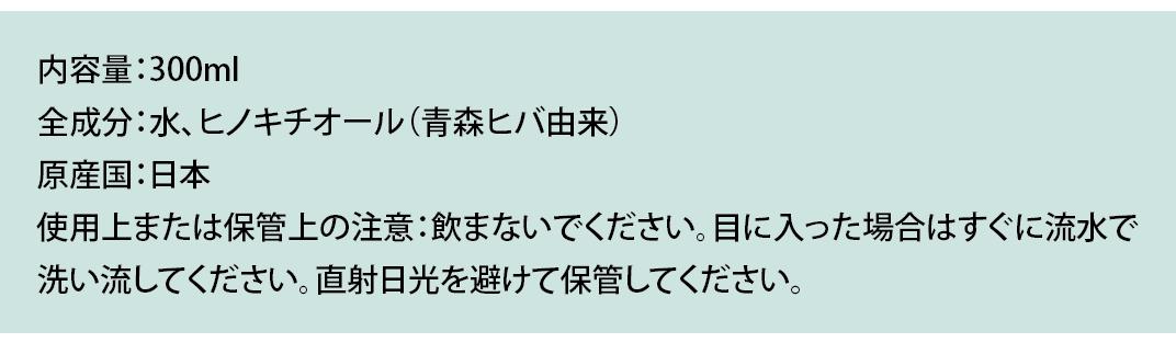 内容量:300ml 全成分:水、ヒノキチオール(青森ヒバ由来) 原産国:日本 使用上または保管上の注意:飲まないでください。目に入った場合はすぐに流水で 洗い流してください。直射日光を避けて保管してください。
