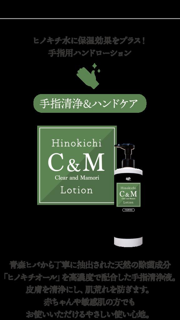 ヒノキチ水に保湿効果をプラス!手指用ハンドローション「ヒノキチC&Mローション」青森ヒバから丁寧に抽出された天然の除菌成分「ヒノキチオール」を高濃度で配合した手指清浄液。皮膚を清浄にし、肌荒れを防ぎます。赤ちゃんや敏感肌の方でもお使いいただけるやさしい使い心地。