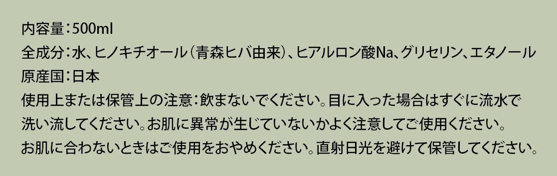内容量:500ml 全成分:水、ヒノキチオール(青森ヒバ由来)、ヒアルロン酸Na、グリセリン、エタノール 原産国:日本 使用上または保管上の注意:飲まないでください。目に入った場合はすぐに流水で 洗い流してください。お肌に異常が生じていないかよく注意してご使用ください。 お肌に合わないときはご使用をおやめください。直射日光を避けて保管してください。